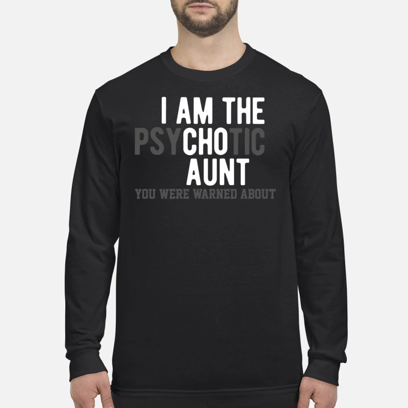 I am the psychotic aunt you were warned about men's long sleeved shirt