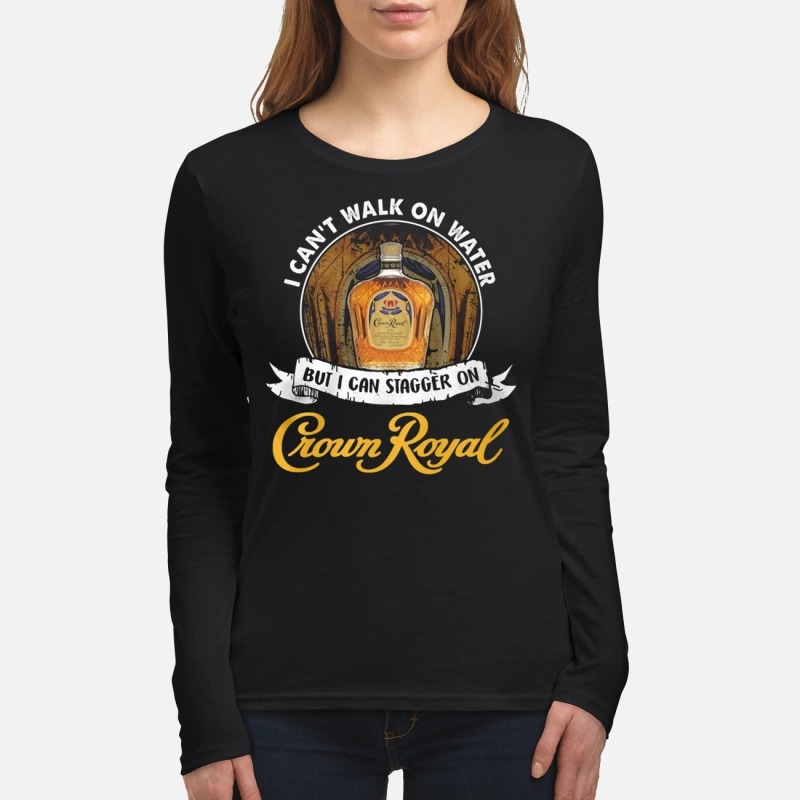 I can't not walk on water but I can stagger on Crown Royal women's long sleeved shirt