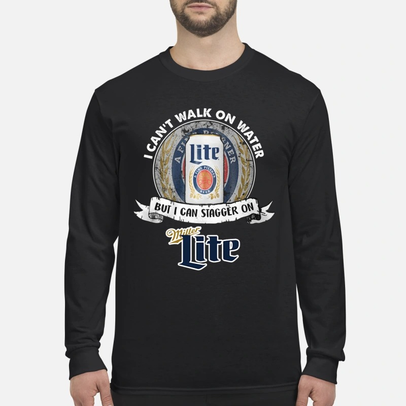 I can't walk on water but I can stagger on Miller Lite men's long sleeved shirt
