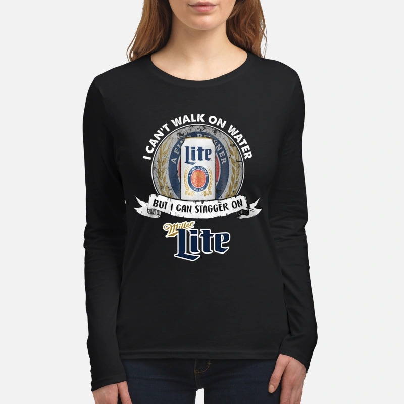 I can't walk on water but I can stagger on Miller Lite women's long sleeved shirt