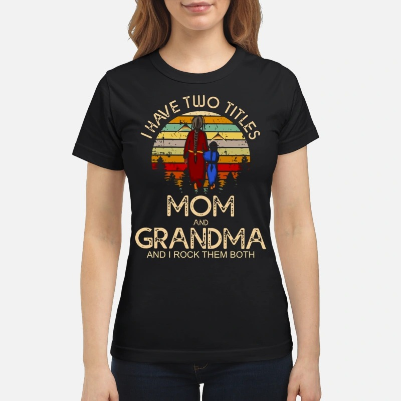 I have two titles mom and grandma I rock them both classic shirt