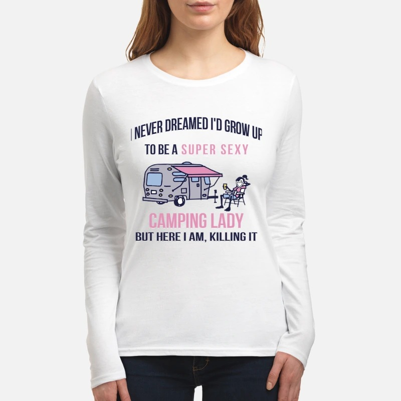 I never dreamed I'd grow up to be a super sexy camping lady women's long sleeved shirt