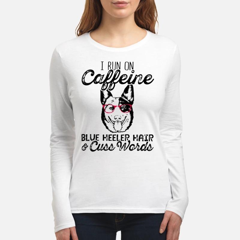 I run on caffeine blue heeler hair and cuss words women's long sleeved shirt