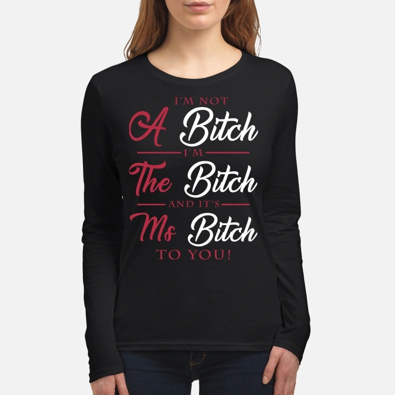 I'm not a bitch I'm the bitch and it's ms bitch to you women's long sleeved shirt