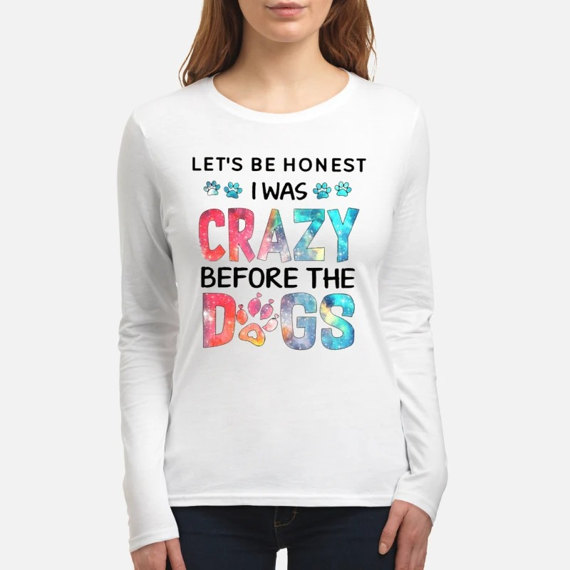 Let's be honest I was crazy before the dogs women's long sleeved shirt