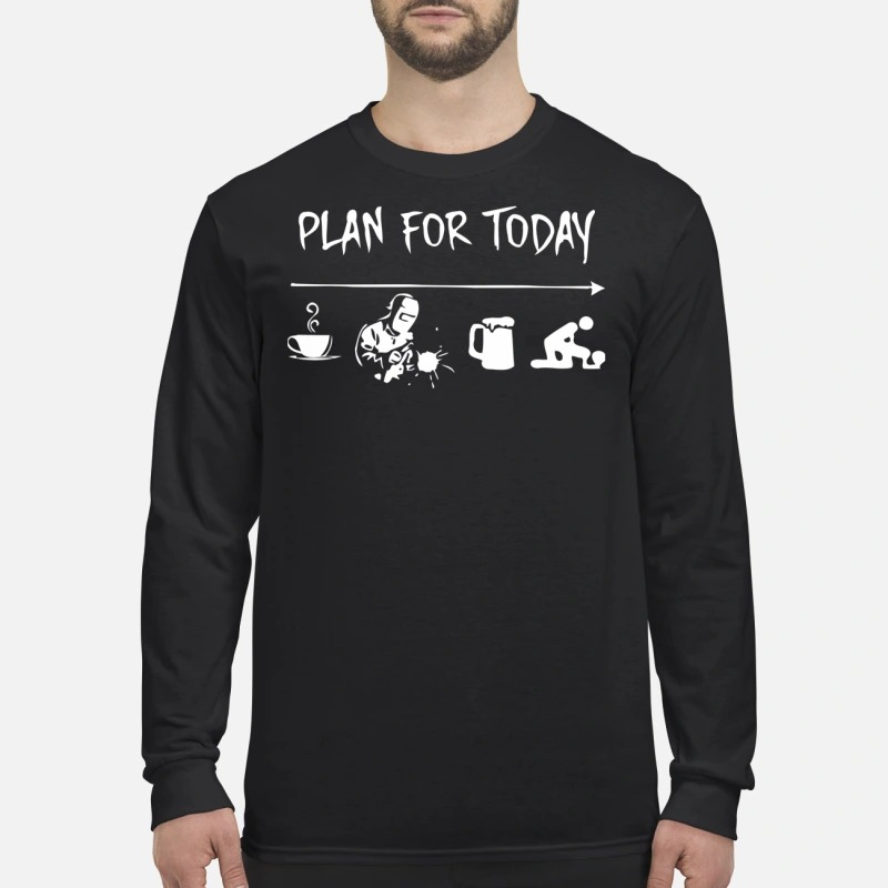 Plan for today coffee, welder, beer and fuck men's long sleeved