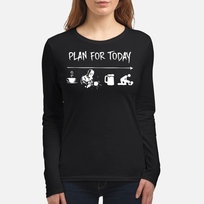 Plan for today coffee, welder, beer and fuck. women's long sleeved shirtjpg
