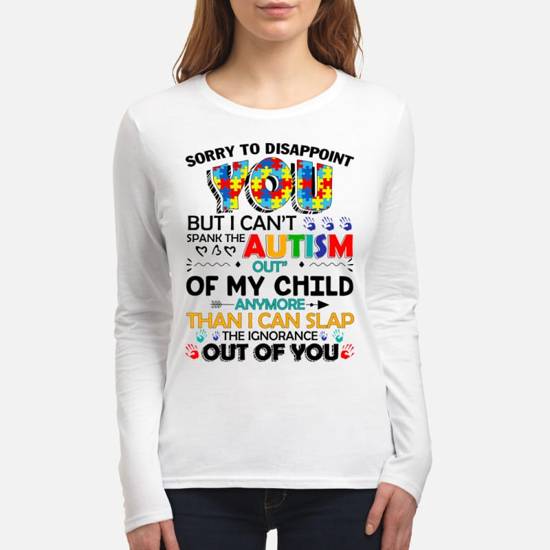 Sorry to disappoint you but you can't spank the Autism women's long sleeved shirt