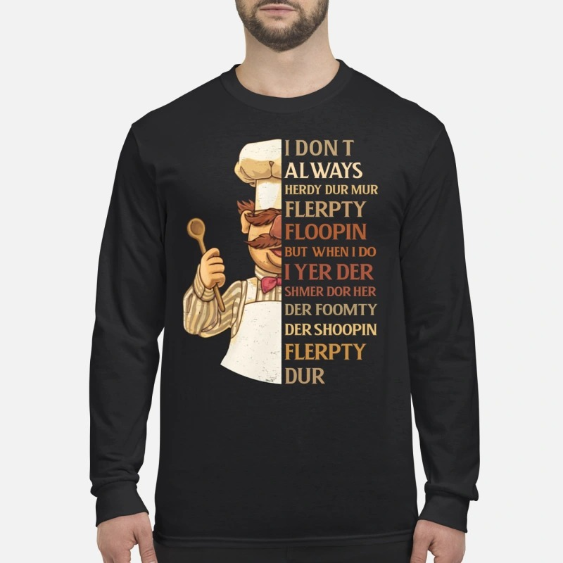 Swedish chef I don't always herdy dur mur flerpty floopin men's long sleeved shirt
