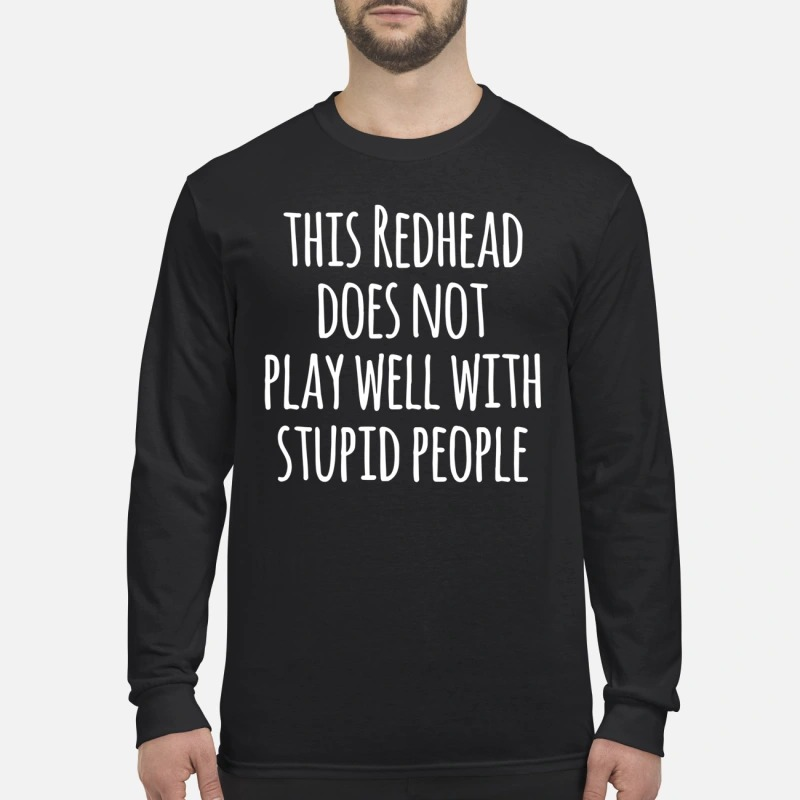 This redhead does not play well with stupid people men's long sleeved shirt