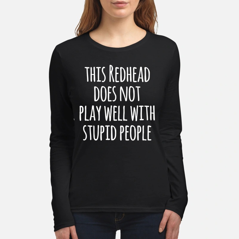This redhead does not play well with stupid people women's long sleeved shirt