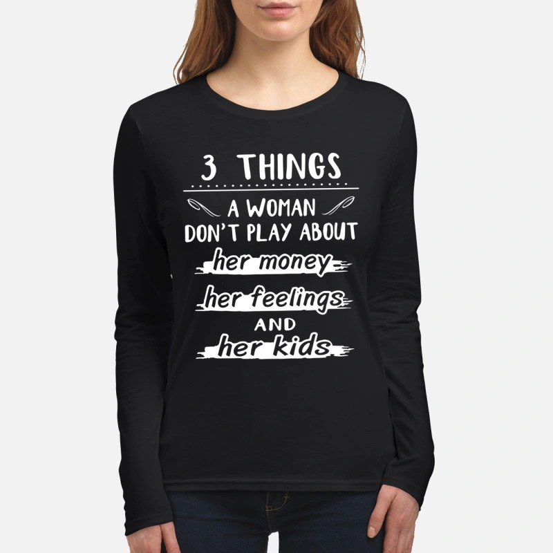 3 things the woman don't play about her money her feelings and her kids women's long sleeved shirt