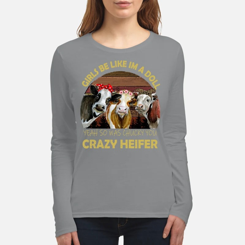 Girls be like Im a doll yeah so was chucky you crazy heifer women's long sleeved shirt