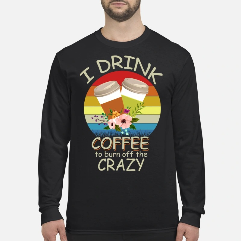 I drink coffee to burn off the crazy men's long sleeved shirt