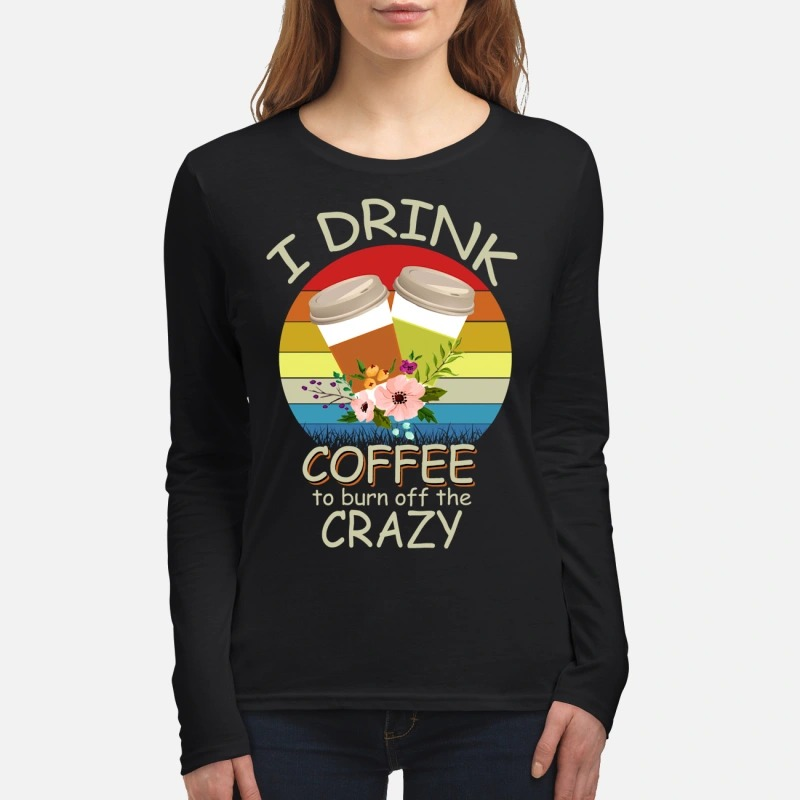 I drink coffee to burn off the crazy women's long sleeved shirt