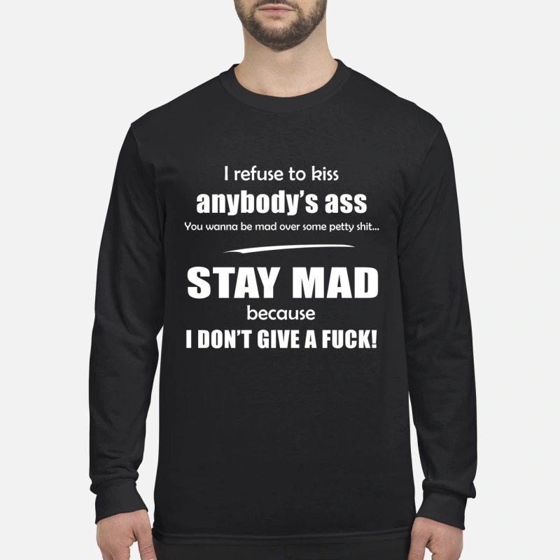 I refuse to kiss body ass stay mad because I don't give a fuck men's long sleeved shirt
