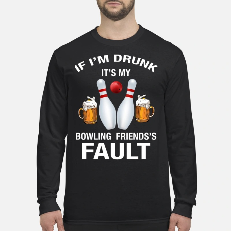 If I'm drunk It's my bowling friends's fault men's long sleeved shirt
