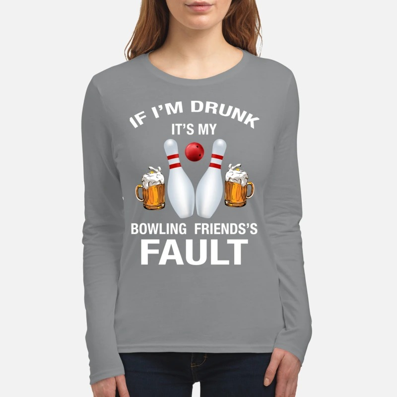 If I'm drunk It's my bowling friends's fault women's long sleeved shirt