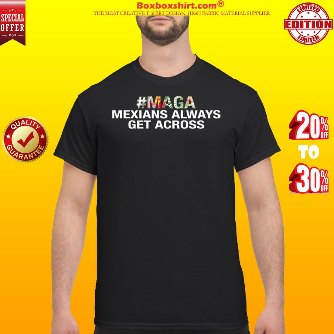 Maga mexians always get accross classic shirt