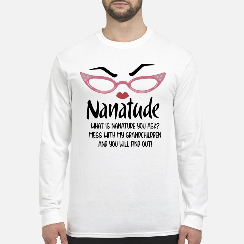 Nanatude what is nanatude you ask mess with my grandchildren men's long sleeved shirt