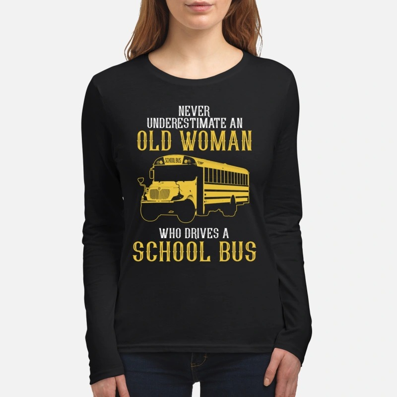 Never underestimate an old woman who drives a school bus women's long sleeved shirt