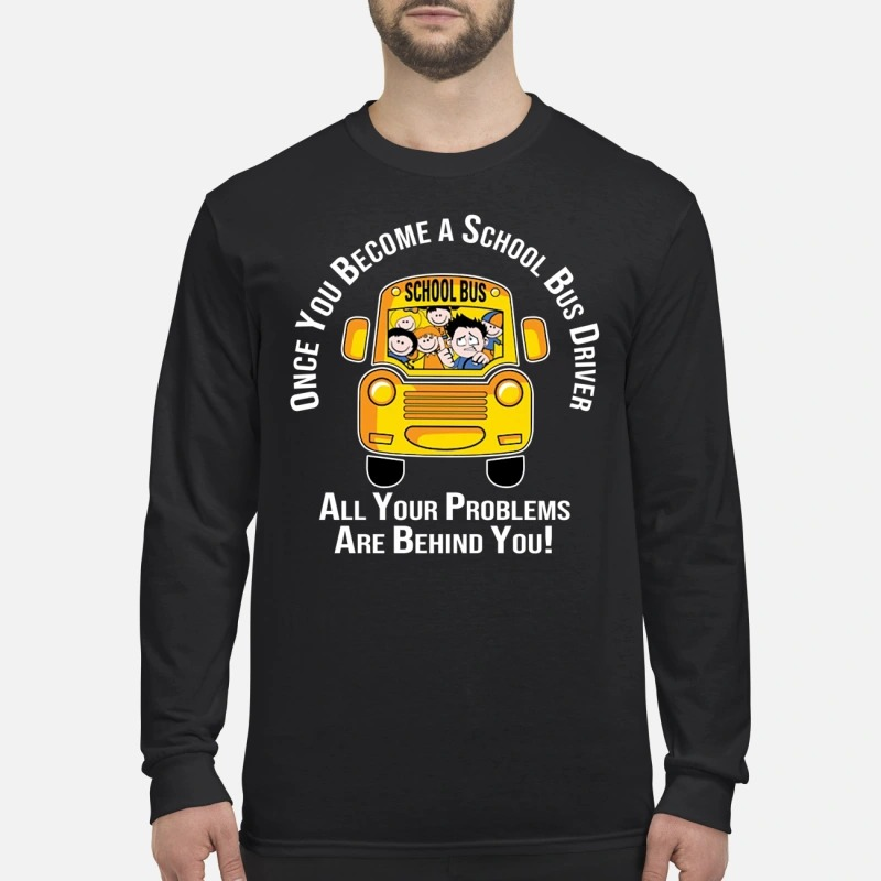 Once you become a school bus driver all your problems are behind you men's long sleeved shirt
