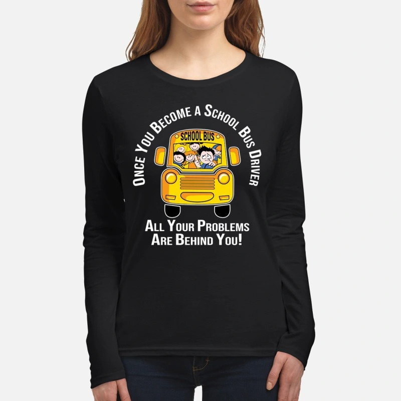 Once you become a school bus driver all your problems are behind you women's long sleeved shirt