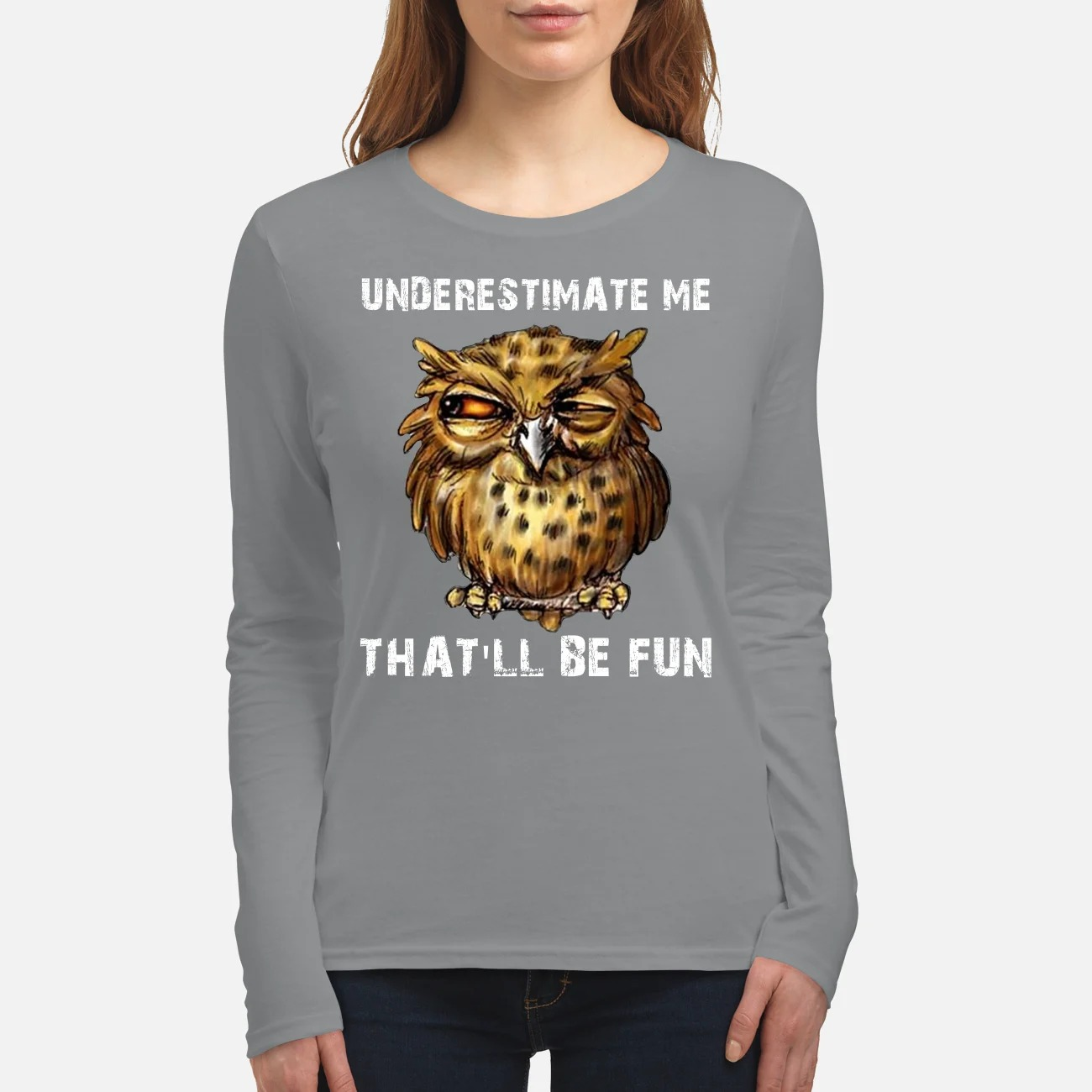 Owl underestimate me that will be fun women's long sleeved shirt
