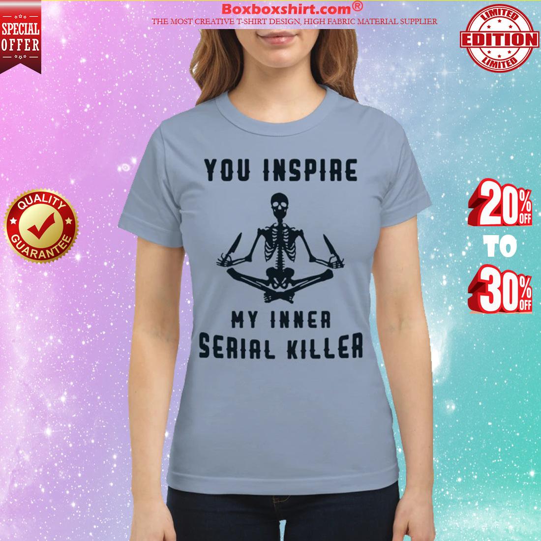 Skeleton you inspire my inner serial killer classic shirt
