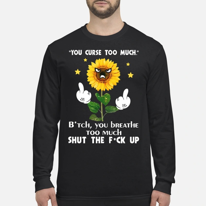 Sunflower you curse too much bitch you breathe too much shut the fuck up men's long sleeved shirt