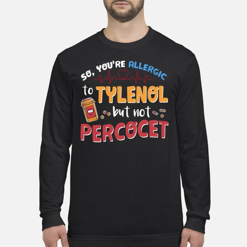 You're allergic to tylenol but not percocet men's long sleeved shirt