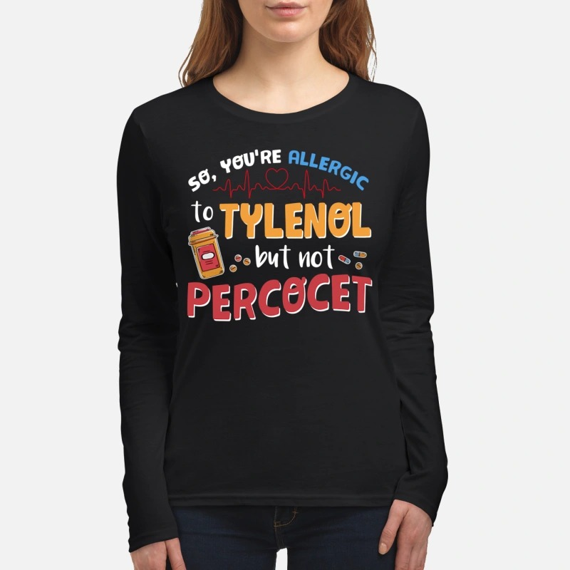 You're allergic to tylenol but not percocet women's long sleeved shirt