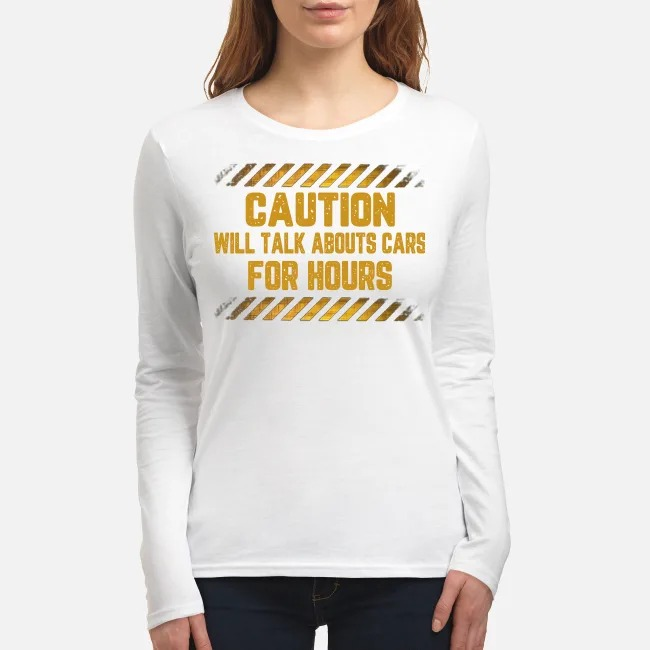 Caution will talk abouts cars for hours women's long sleeved shirt