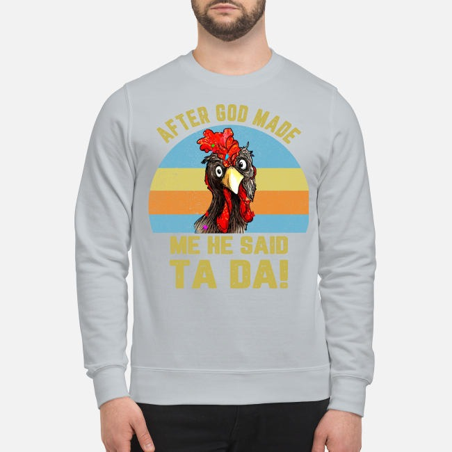 Chicken after god made me he said ta da sweatshirt