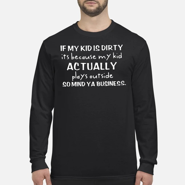 If my kid is dirty its because my kid actually plays outside so mind ya business men's long sleeved shirt