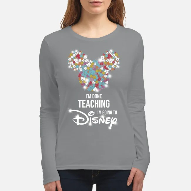 I'm done teaching I'm going to Disneyy women's long sleeved shirt