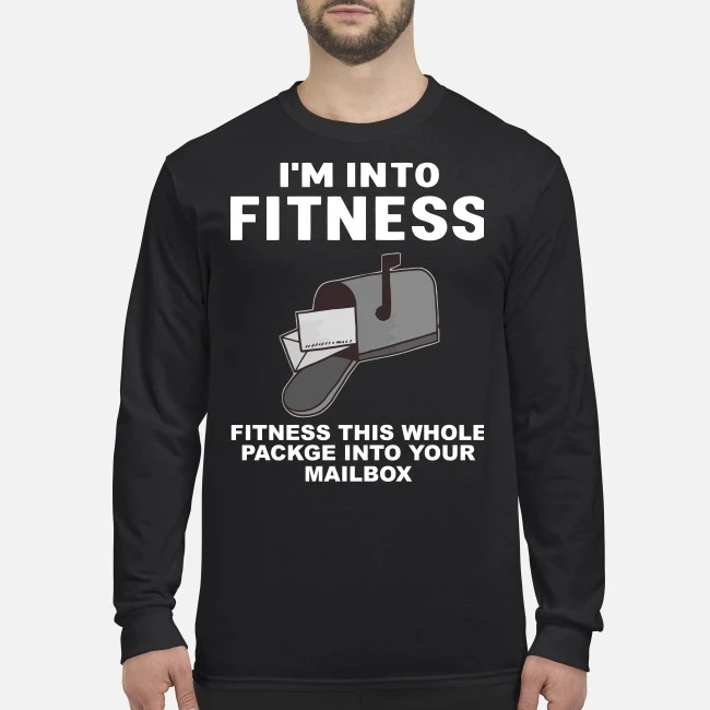I'm into fitness fitness this whole package into your mailbox men's long sleeved shirt