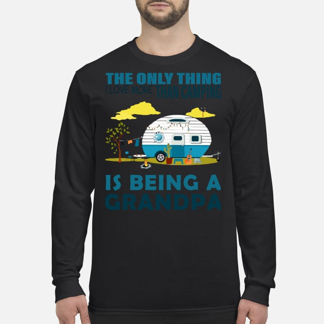 The only thing more than camping is being a grandpa men's long sleeved shirt