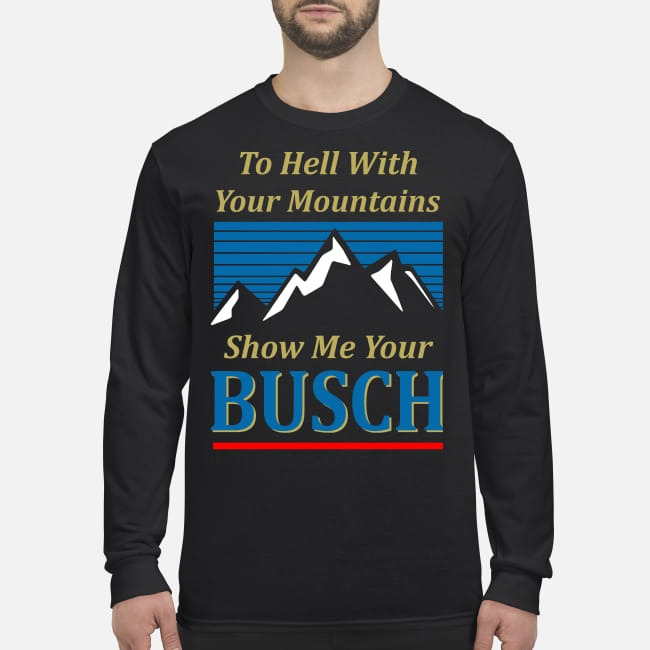 To hell with your mountains show me your buschh men's long sleeved shirt