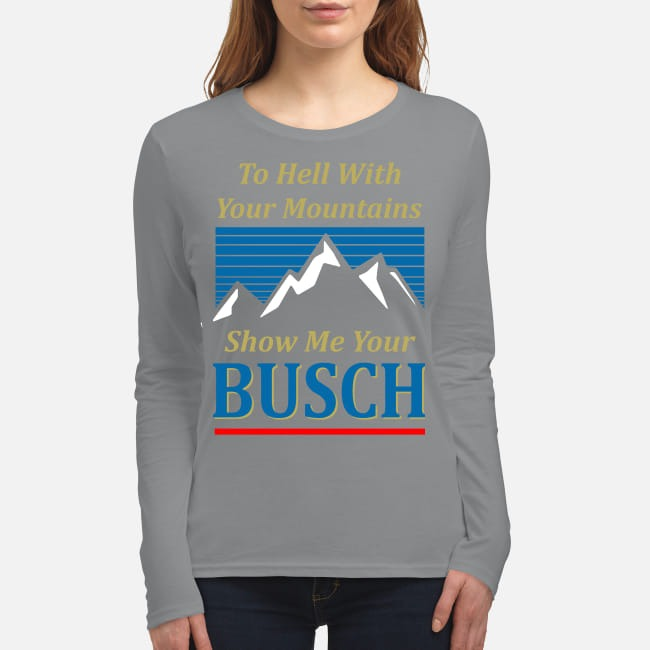 To hell with your mountains show me your buschh women's long sleeved shirt