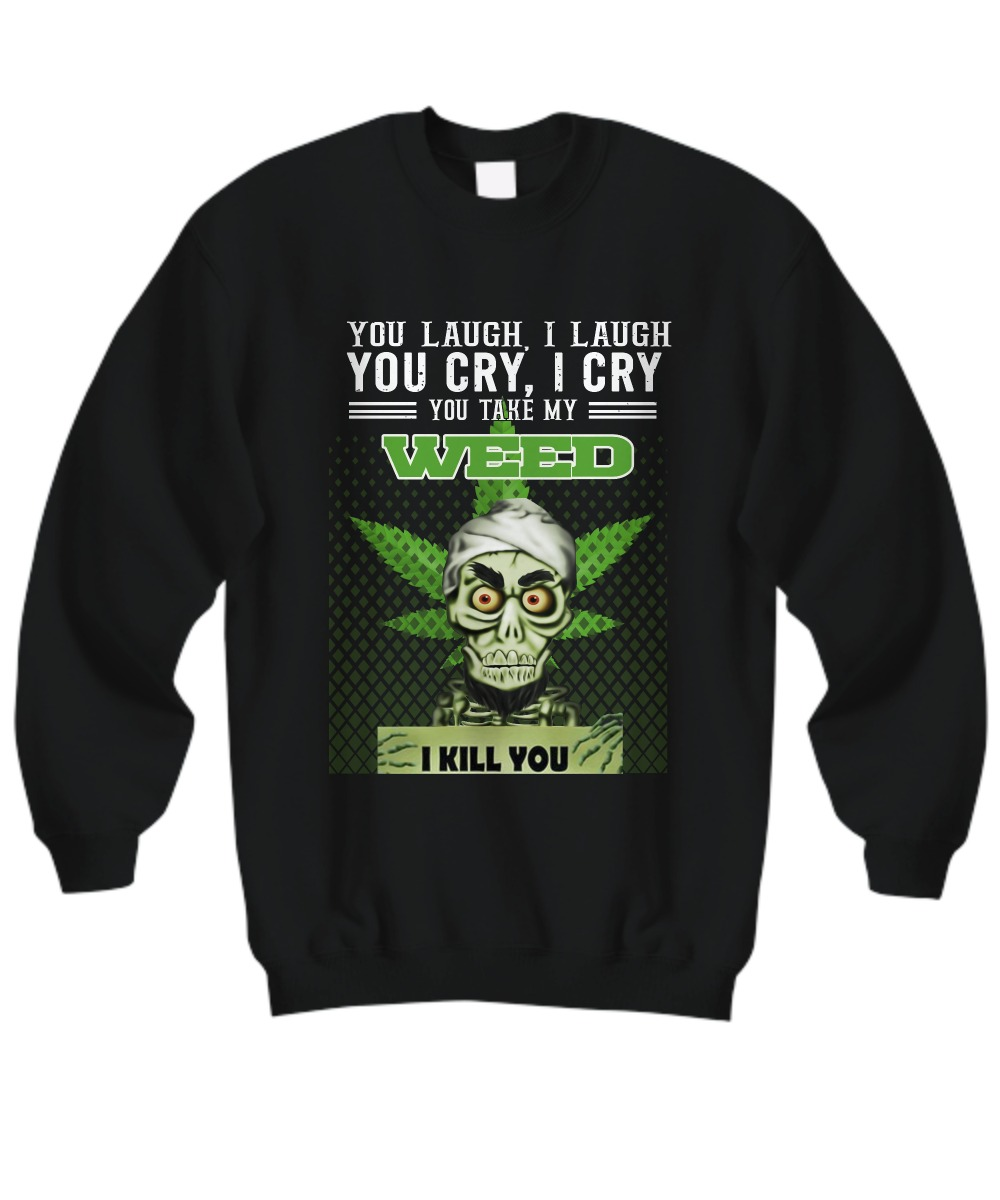 Achmed You laugh I laugh you cry I cry you take my weed sweatshirt