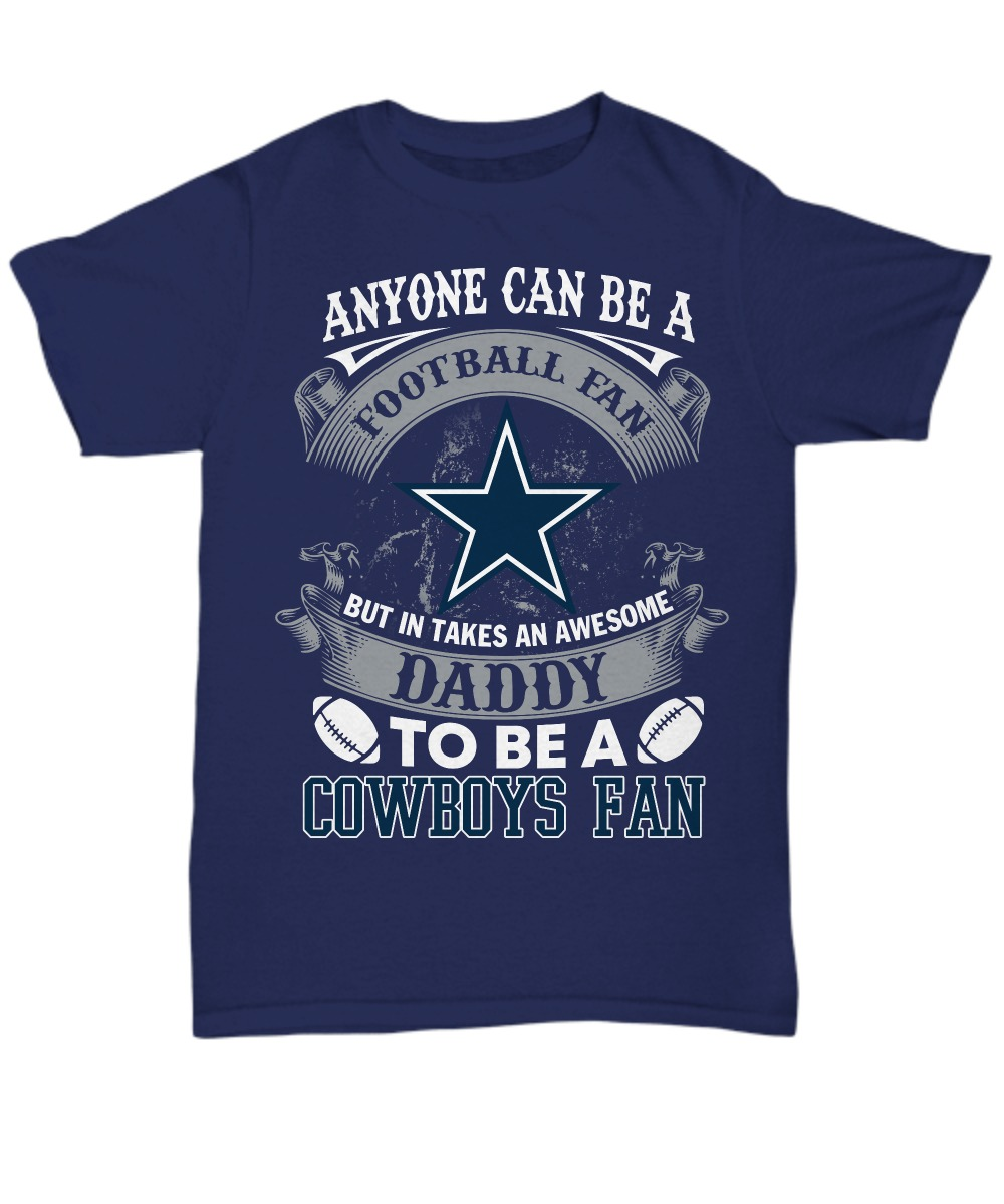 Anyone can be a football fan but in takes an awesome daddy to be a Cowboys fan unisex tee shirt
