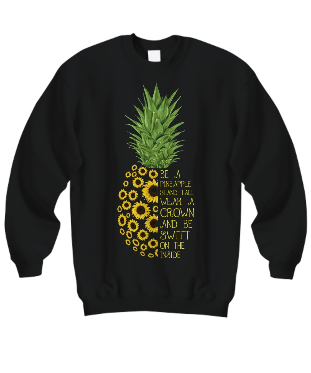 Be a pineapple stand tall wear a crown and be sweet on the inside sweatshirt