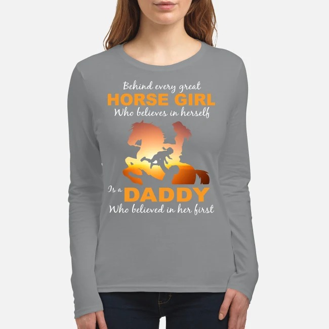 Behind every great horse girl who believe in herself is a daddy who believed in her first women's long sleeved shirt
