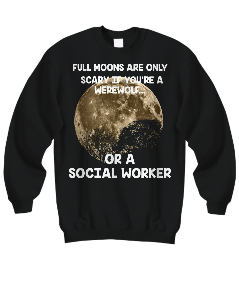 Full moons are only scary if you are a werework or a social worker sweatshirt