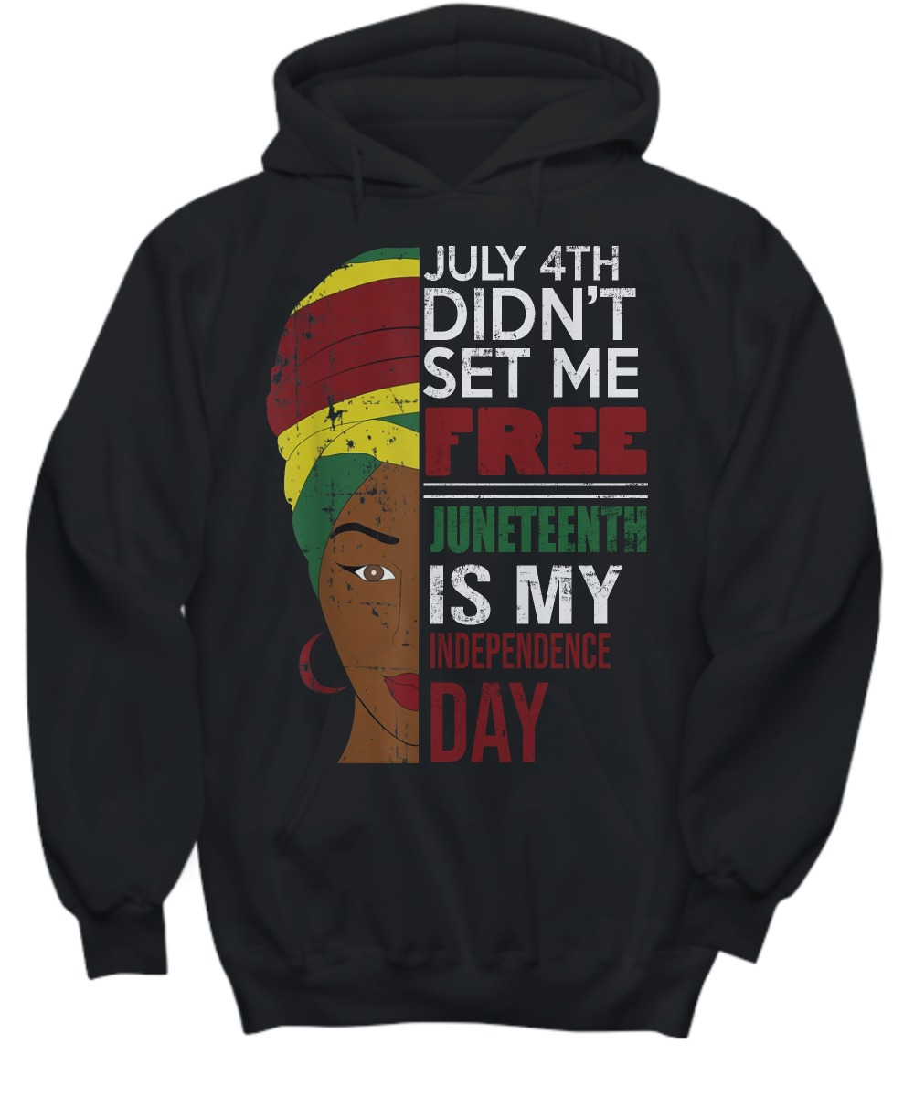 July 4th did'nt set me free Juneteenth is my independence day shirt and hoodie