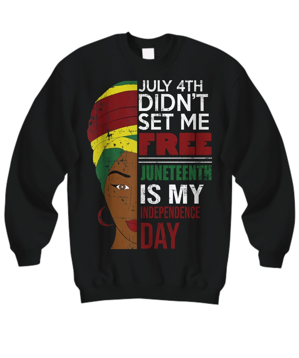July 4th did'nt set me free Juneteenth is my independence day sweatshirt