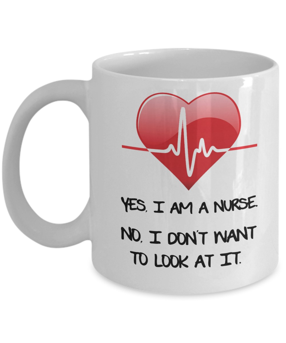 Yes I am a nurse no I don't want to look at it mug