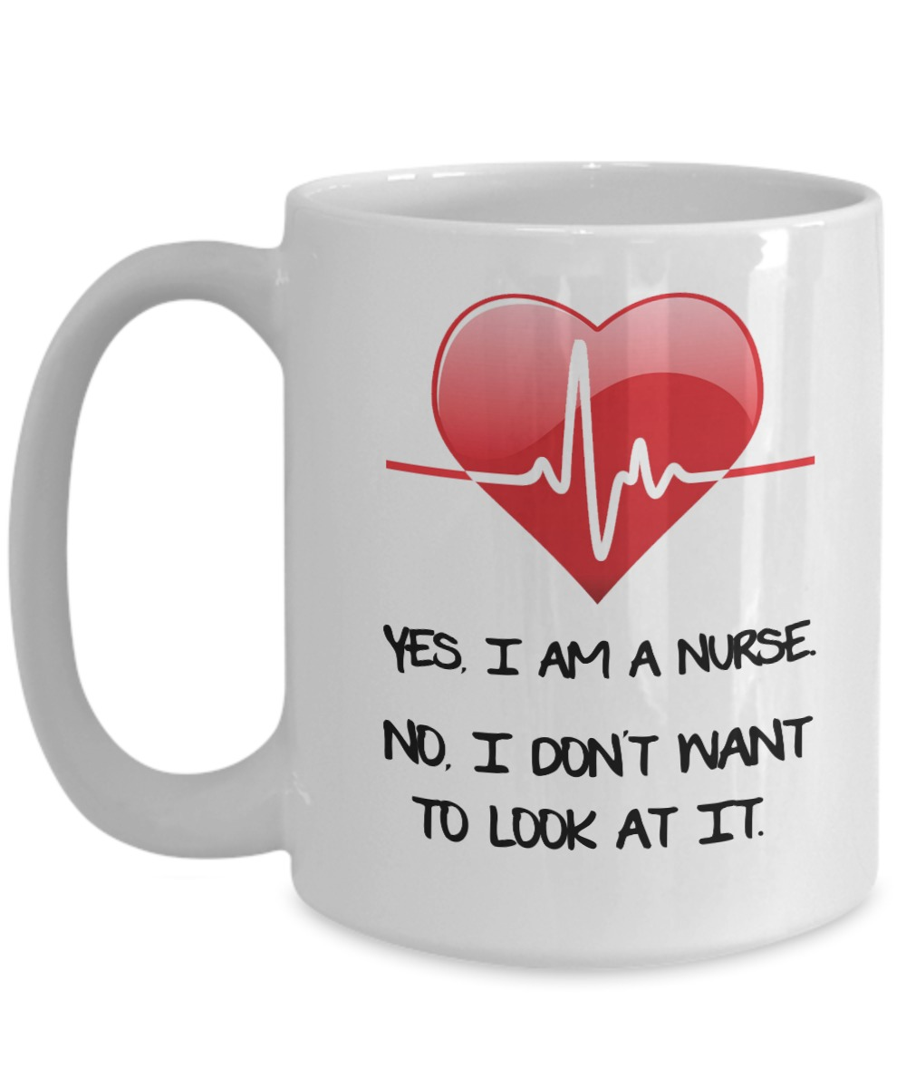 Yes I am a nurse no I don't want to look at it white mug