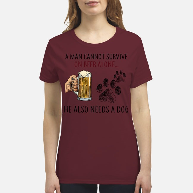A man cannot survive on beer alone he also needs a dog premium women's shirt